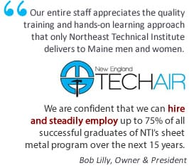 Tech Air logo. Text on the graphic says Our entire staff appreciates the quality training and hands-on learning approach that only Northeast Technical Institute delivers to Maine men and women. We are confident that we can hire and steadily employ up to 75% of all successful graduates of N T I's sheet metal program over the next 15 years. Bob Lilly, Owner and President.